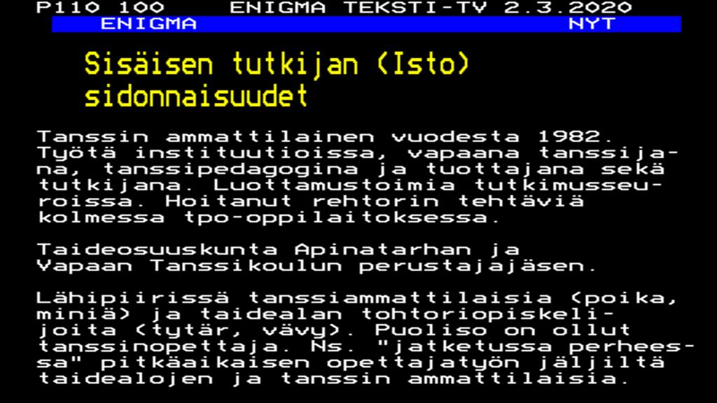 """P110 100 ENIGMATEKSTI-TV2.3.2020 Sisäisen tutkijan (Isto) sidonnaisuudet Tanssin ammattilainen vuodesta 1982. Työtä instituutioissa, vapaana tanssijana, tanssipedagogina ja tuottajana sekä tutkijana. Luottamustoimia tutkimusseuroissa. Hoitanut rehtorin tehtäviä kolmessa tpo-oppilaitoksessa. Taideosuuskunta Apinatarhan ja Vapaan Tanssikoulun perustajajäsen. Lähipiirissä tanssiammattilaisia (poika, miniä) ja taidealan tohtoriopiskelijoita (tytär, vävy). Puoliso on ollut tanssiopettaja. Ns. """"jatketussa perheessä"""" pitkäaikaisen opettajatyön jäljiltä taidealojen ja tanssin ammattilaisia."""