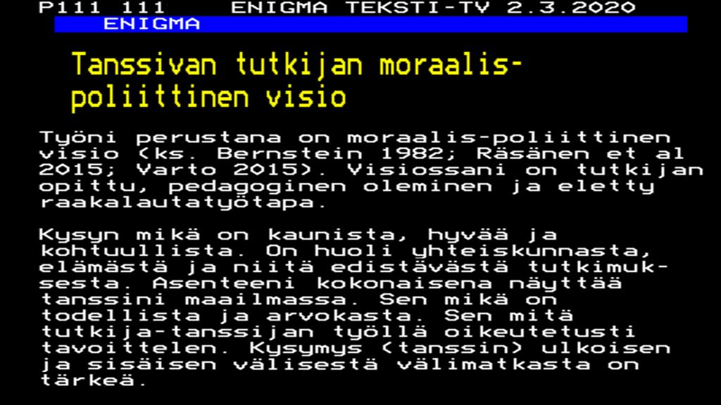 P111 111 ENIGMATEKSTI-TV2.3.2020 ENIGMA Tanssivan tutkijan moraalispoliittinen visio Työni perustana on moraalispoliittinen visio (ks. Bernstein 1982; Räsänen et al 2015; Varto 2015). Visiossani on tutkijan opittu, pedagoginen oleminen ja eletty raakalautatyötapa. Kysyn mikä on kaunista, hyvää ja kohtuullista. On huoli yhteiskunnasta, elämästä ja niitä edistävästä tutkimuksesta. Asenteeni kokonaisena näyttää tanssini maailmassa. Sen mikä on todellista ja arvokasta. Sen mitä tutkijatanssijan työllä oikeutetusti tavoittelen. Kysymys (tanssin) ulkoisen ja sisäisen välisestä välimatkasta on tärkeä.